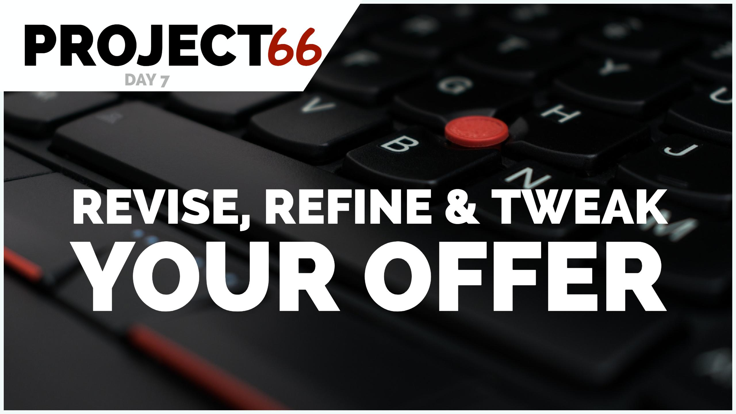 Project66 – Day 7 – Revise, Refine & Tweak Your Offer