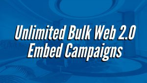 Unlimited Bulk Web 2.0 Embed Campaigns