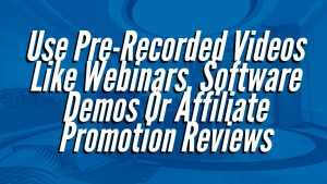 Use Pre-Recorded Videos Like Webinars, Software Demos Or Affiliate Promotion Reviews